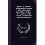 History of the New Netherlands, Province of New York, and State of New York, to the Adoption of the Federal Constitution / By William Dunlap
