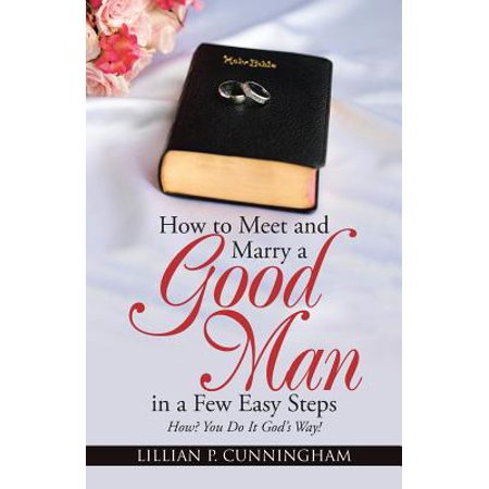 How to Meet and Marry a Good Man in a Few Easy Steps : How? You Do It God
