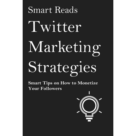Twitter Marketing Strategies: Smart Tips on How to Monetize Your Followers -