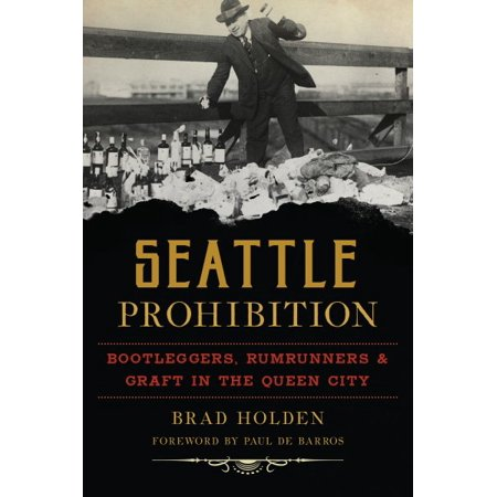 Seattle Prohibition : Bootleggers, Rumrunners and Graft in the Queen (Best Outlet Mall In Seattle)