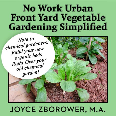 No Work Urban Front Yard Vegetable Gardening Simplified -- The Easiest Way to Get Fresh Tasty Organic Veggies for Your Whole Family and Other Gardening Information -