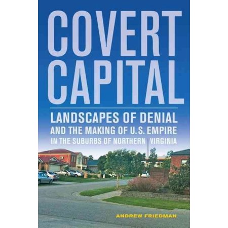 Covert Capital   Landscapes Of Denial And The Making Of U S  Empire In The Suburbs Of Northern Virginia