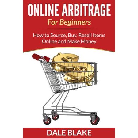 Online Arbitrage for Beginners : How to Source, Buy, Resell Items Online and Make Money