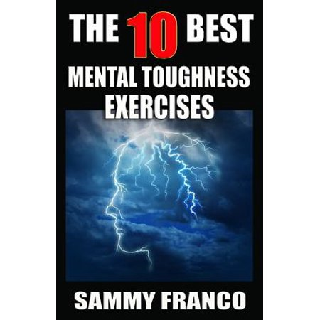 The 10 Best Mental Toughness Exercises : How to Develop Self-Confidence, Self-Discipline, Assertiveness, and Courage in Business, Sports and