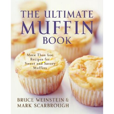 The Ultimate Muffin Book : More Than 600 Recipes for Sweet and Savory Muffins