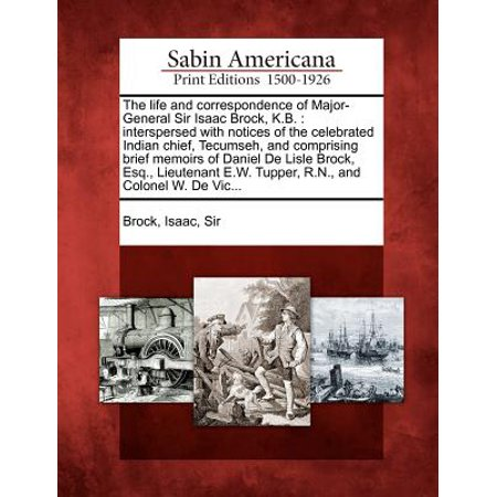 The Life and Correspondence of Major-General Sir Isaac Brock, K.B. : Interspersed with Notices of the Celebrated Indian Chief, Tecumseh, and Comprising Brief Memoirs of Daniel de Lisle Brock, Esq., Lieutenant E.W. Tupper, R.N., and Colonel W. de