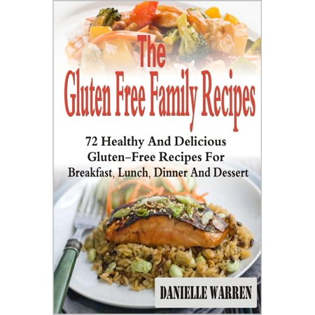 The Gluten Free Family Recipes: 72 Healthy And Delicious Gluten-Free Recipes For Breakfast, Lunch, Dinner And Dessert - eBook