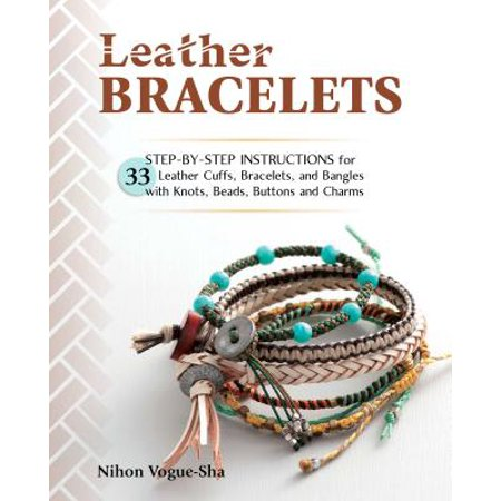 Leather Bracelets : Step-By-Step Instructions for 33 Leather Cuffs, Bracelets and Bangles with Knots, Beads, Buttons and Charms