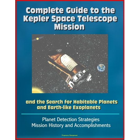 Complete Guide to the Kepler Space Telescope Mission and the Search for Habitable Planets and Earth-like Exoplanets: Planet Detection Strategies, Mission History and Accomplishments -
