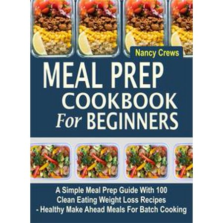Meal Prep Cookbook For Beginners: A Simple Meal Prep Guide With 100 Clean Eating Weight Loss Recipes - Healthy Make Ahead Meals For Batch Cooking - eBook