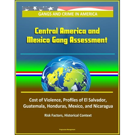 Gangs and Crime in America: Central America and Mexico Gang Assessment, Cost of Violence, Profiles of El Salvador, Guatemala, Honduras, Mexico, and Nicaragua, Risk Factors, Historical Context - (Intervention In Latin America Nicaragua Mexico And Cuba)