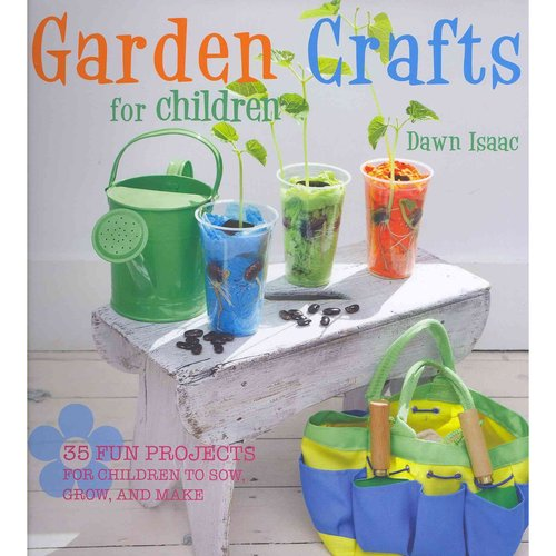 Garden Crafts for Children: 35 Fun Projects for Children to Sow, Grow, and Make