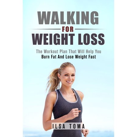 Walking For Weight Loss: The Workout Plan That Will Help You Burn Fat And Lose Weight Fast -