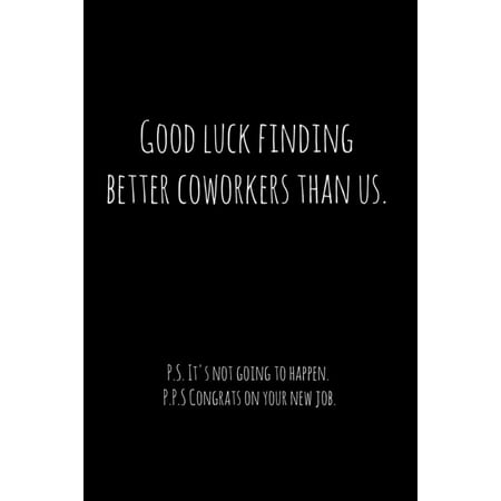 Good luck finding better coworkers than us. P.S. It's not going to happen. : Perfect goodbye gift for coworker that is leaving / going away gift for your co worker, boss, manager, employee. (Paperback) Perfect retirement /going away / leaving the job gift for your co-worker, boss, employee, manager. Show how much you appreciate them.