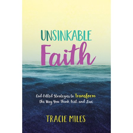 Unsinkable Faith : God-Filled Strategies to Transform the Way You Think, Feel, and