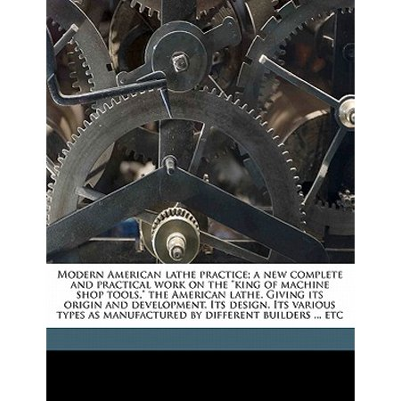 Modern American Lathe Practice; A New Complete and Practical Work on the King of Machine Shop Tools, the American Lathe. Giving Its Origin and Development. Its Design. Its Various Types as Manufactured by Different Builders ... (Best Ios Development Tools)