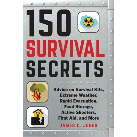 150 Survival Secrets : Advice on Survival Kits, Extreme Weather, Rapid Evacuation, Food Storage, Active Shooters, First Aid, and More ()