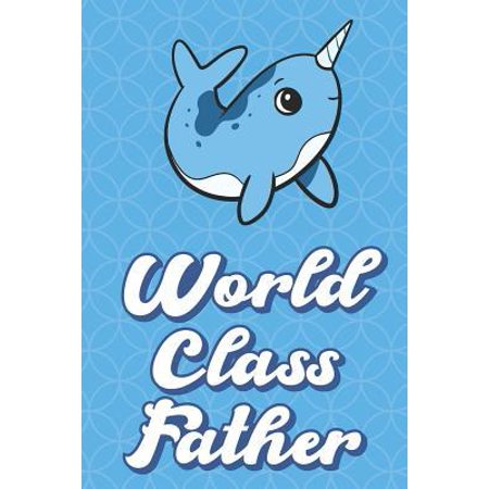 World Class Father: Magical Sea Narwhal Funny Cute Father's Day Journal Notebook From Sons Daughters Girls and Boys of All Ages. Great Gif