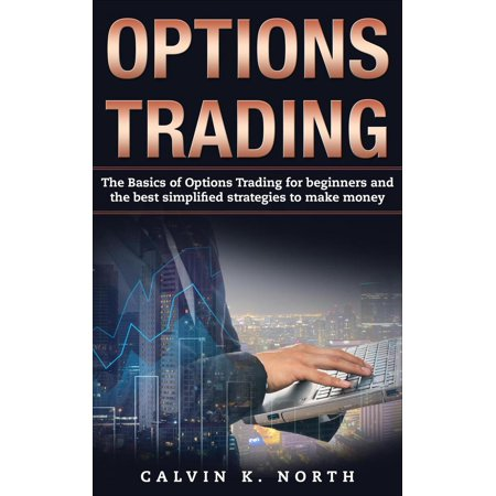 Options Trading: The Basics of Options Trading for Beginners and the Best Simplified Strategies to Make Money -