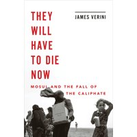 They Will Have to Die Now: Mosul and the Fall of the Caliphate (Hardcover)