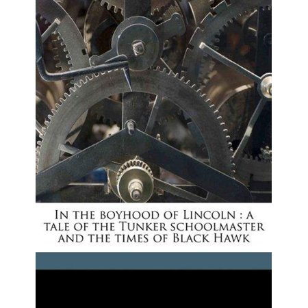In The Boyhood Of Lincoln  A Tale Of The Tunker Schoolmaster And The Times Of Black Hawk