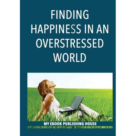 Finding Happiness in an Overstressed World (Feeling Loved Finding Happiness In An Overstressed World)
