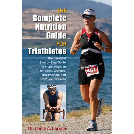 Complete Nutrition Guide for Triathletes : The Essential Step-By-Step Guide to Proper Nutrition for Sprint, Olympic, Half Ironman, and Ironman