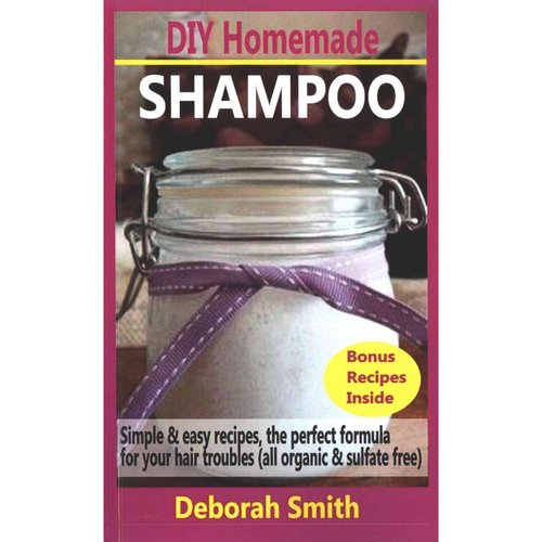 DIY Homemade Shampoo: Simple & Easy Recipes, the Perfect Formula for Your Hair Troubles (All Organic & Sulfate Free)