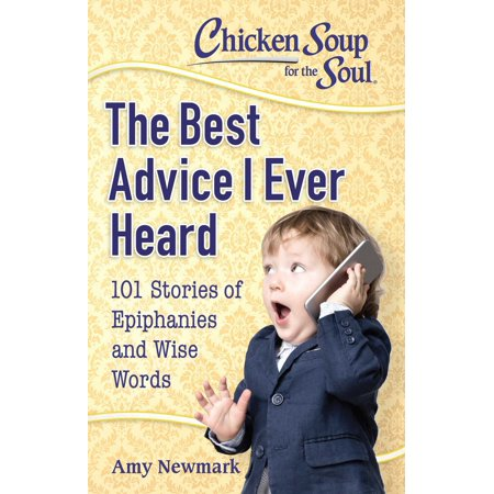 Chicken Soup for the Soul: The Best Advice I Ever Heard -