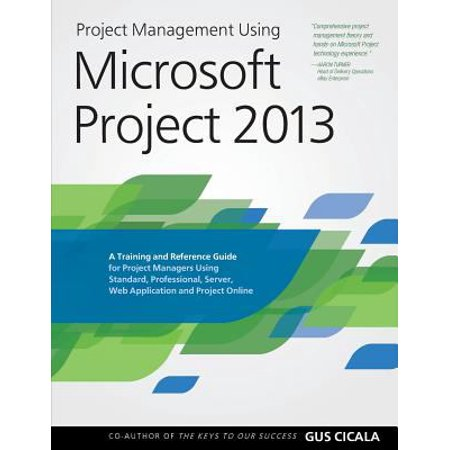 Project Management Using Microsoft Project 2013  A Training And Reference Guide For Project Managers Using Standard  Professional  Server  Web Applica