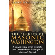The Secrets of Masonic Washington : A Guidebook to Signs, Symbols, and Ceremonies at the Origin of America's Capital