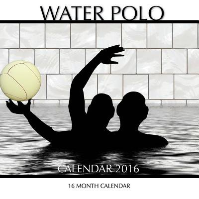 Water Polo Calendar 2016: 16 Month Calendar
