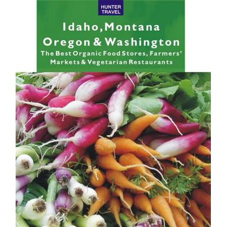 Idaho, Montana, Oregon & Washington: The Best Organic Food Stores, Farmers' Markets & Vegetarian Restaurants -