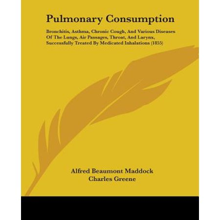 Pulmonary Consumption : Bronchitis, Asthma, Chronic Cough, and Various  Diseases of the Lungs, Air Passages, Throat, and Larynx, Successfully  Treated