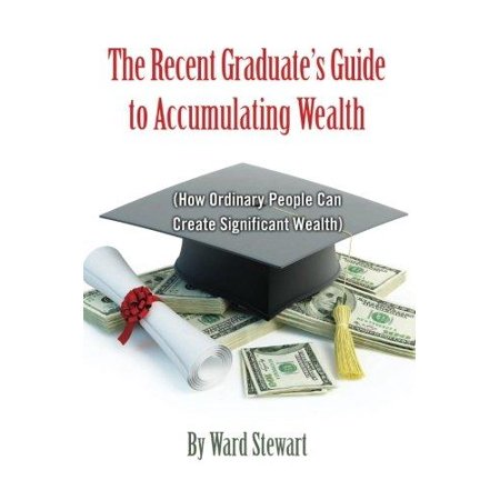 The Recent Graduates Guide To Accumulating Wealth