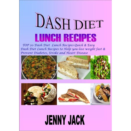 DASH DIET LUNCH RECIPES: Top 20 Dash Diet Lunch Recipes- Quick & Easy Dash Diet Lunch Recipes to Help You Lose Weight Fast & Prevent Diabetes, Stroke and Heart Disease -