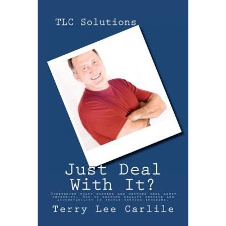 Tlc Solutions   Justdeal With It  Overcoming Toxic Systems And Getting Real About Integrity  Discover How To Restore Quality Service  Accountability A