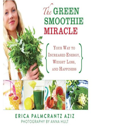 The Green Smoothie Miracle : Your Way to Increased Energy, Weight Loss, and