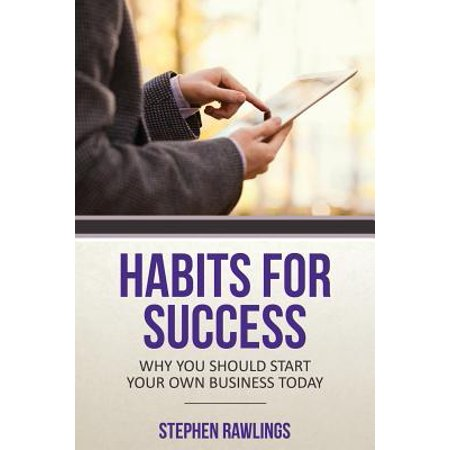 Habits for Success : Why You Should Start Your Own Business