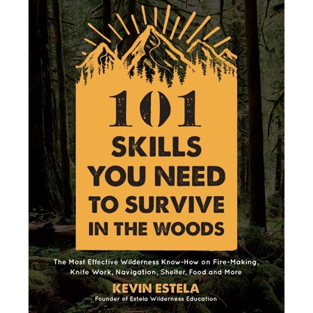 101 Skills You Need to Survive in the Woods : The Most Effective Wilderness Know-How on Fire-Making, Knife Work, Navigation, Shelter, Food and