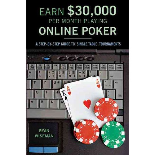 Earn $30,000 Per Month Playing Online Poker: Or, The Difinitive Guide to No-Limit Single Table Tournaments Online