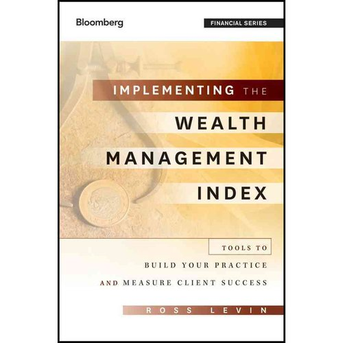 Implementing the Wealth Management Index : Tools to Build Your Practice and Measure Client Success