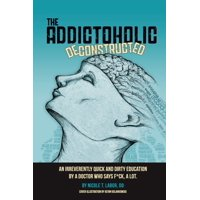 The Addictoholic Deconstructed : An irreverantly quick and dirty education by a doctor who says f*ck a lot (Paperback)