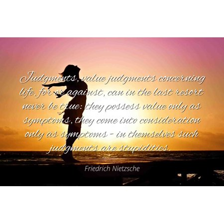 Friedrich Nietzsche - Famous Quotes Laminated POSTER PRINT 24x20 - Judgments, value judgments concerning life, for or against, can in the last resort never be true: they possess value only as symptom