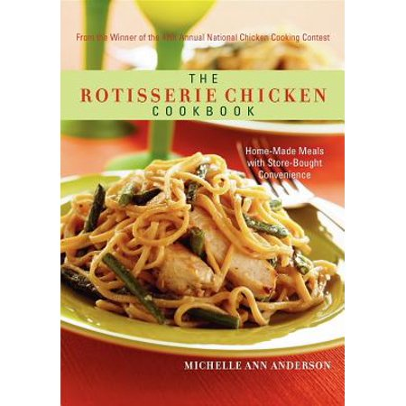 The Rotisserie Chicken Cookbook : Home-Made Meals with Store-Bought