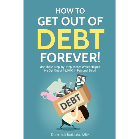 How To Get Out Of Debt Forever! Use These Step-by-Step Tactics That Helped The Author Get Out of $6,000 In Personal Debt! -