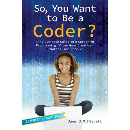 So, You Want to Be a Coder? : The Ultimate Guide to a Career in Programming, Video Game Creation, Robotics, and More! (Video Game Programming)