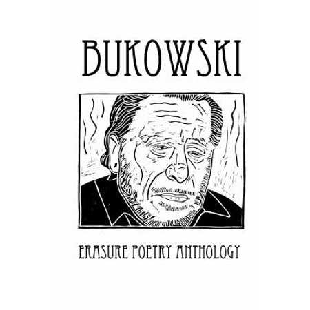 Bukowski Erasure Poetry Anthology: A Collection of Poems Based on the Writings of Charles Bukowski by