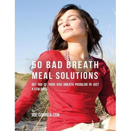 50 Bad Breath Meal Solutions: Get Rid of Your Bad Breath Problem In Just a Few Days -