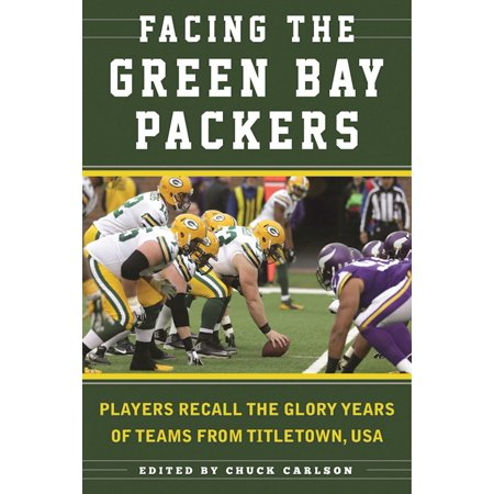 Facing the Green Bay Packers : Players Recall the Glory Years of the Team from Titletown,